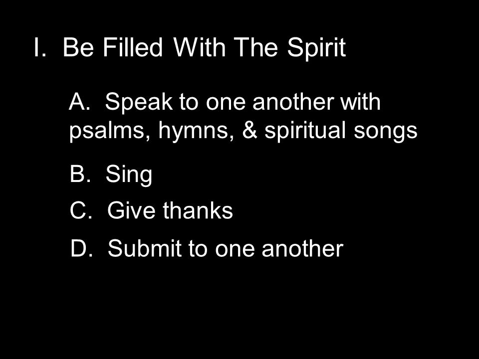 I. Be Filled With The Spirit A. Speak to one another with psalms, hymns, & spiritual songs B. Sing C. Give thanks D. Submit to one another