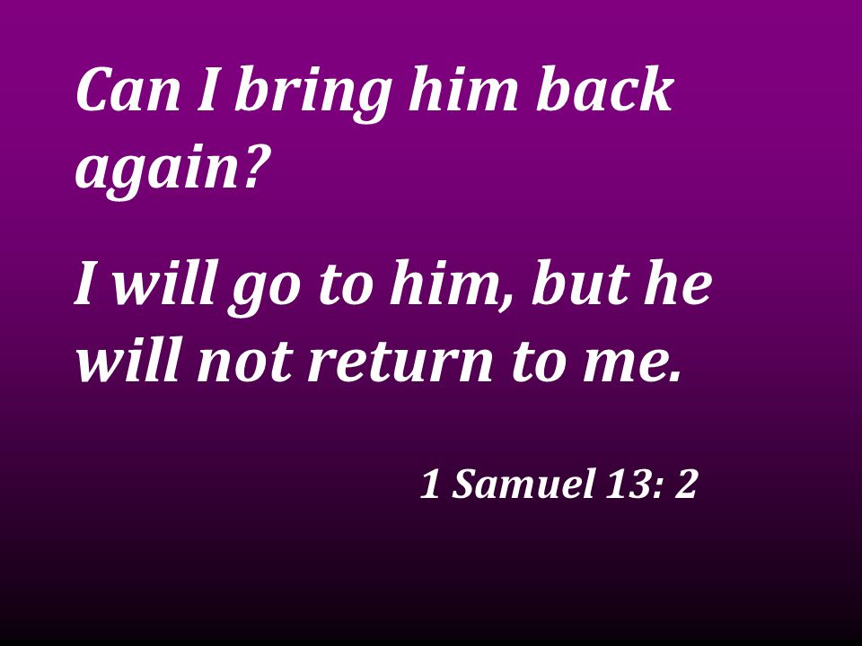 Can I bring him back again? I will go to him, but he will not return to me. 1 Samuel 13: 2
