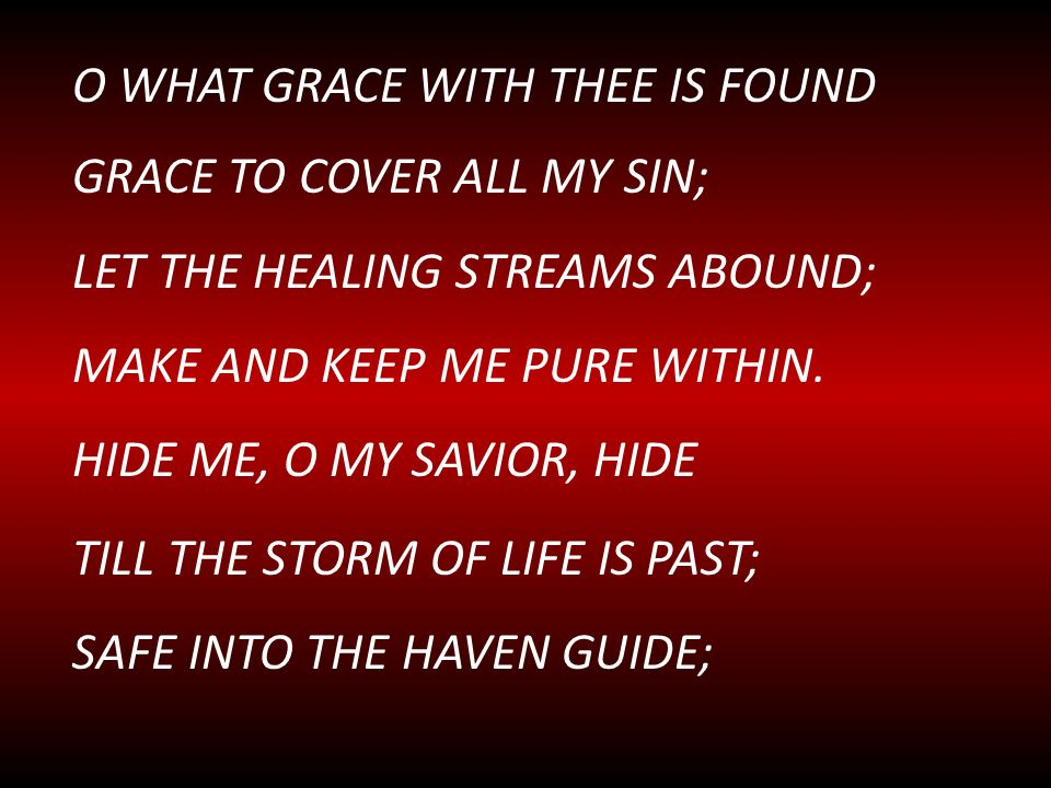 O WHAT GRACE WITH THEE IS FOUND GRACE TO COVER ALL MY SIN; LET THE HEALING STREAMS ABOUND; MAKE AND KEEP ME PURE WITHIN. HIDE ME, O MY SAVIOR, HIDE TI
