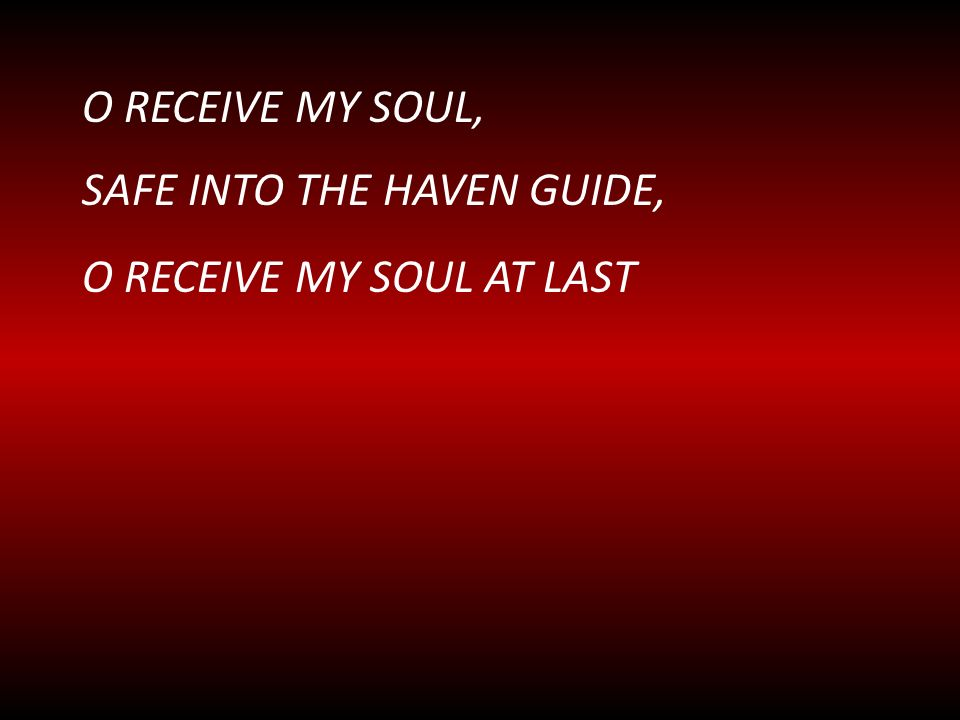 O RECEIVE MY SOUL, SAFE INTO THE HAVEN GUIDE, O RECEIVE MY SOUL AT LAST