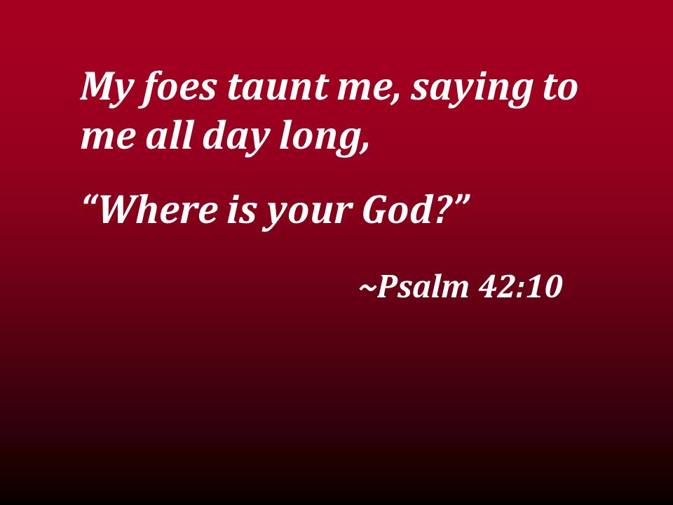 My foes taunt me, saying to me all day long, Where is your God? ~Psalm 42:10