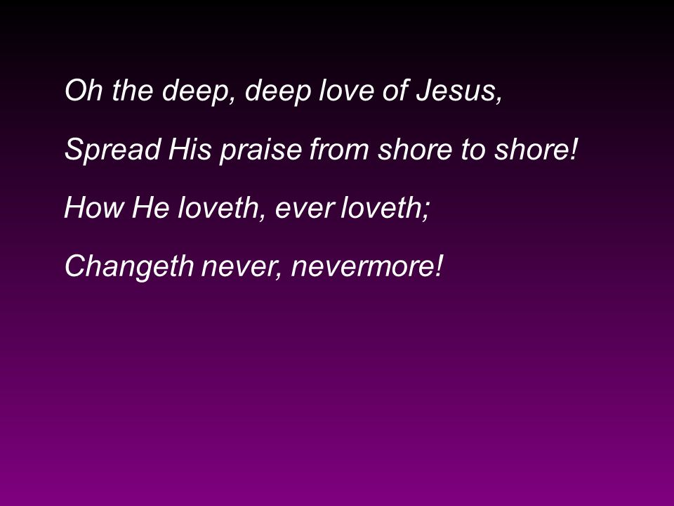 Oh the deep, deep love of Jesus, Spread His praise from shore to shore! How He loveth, ever loveth; Changeth never, nevermore!
