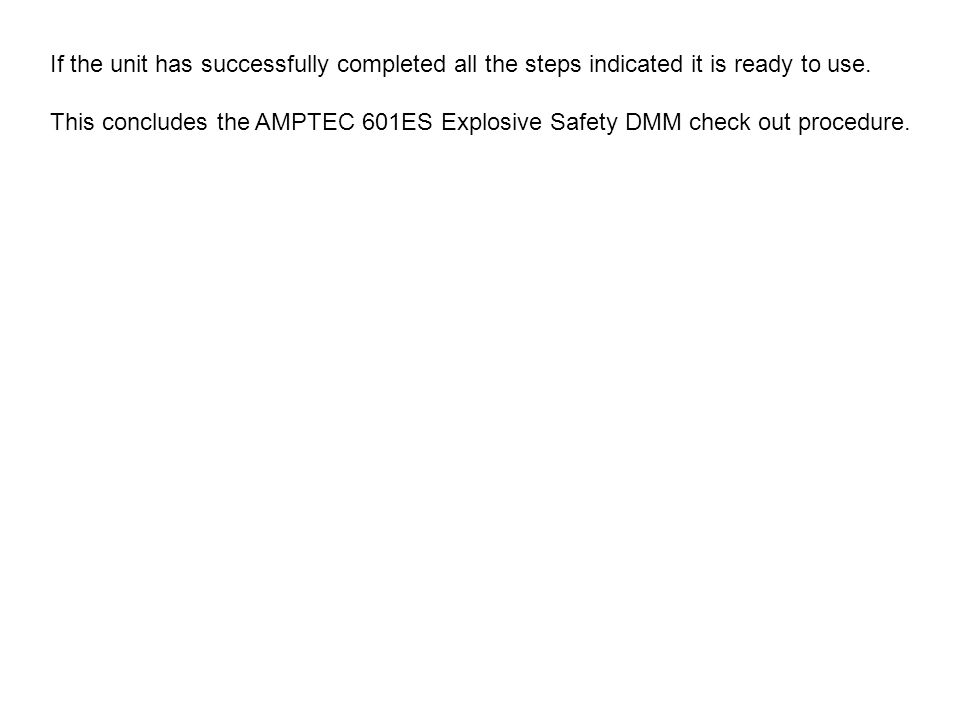 If the unit has successfully completed all the steps indicated it is ready to use. This concludes the AMPTEC 601ES Explosive Safety DMM check out proc