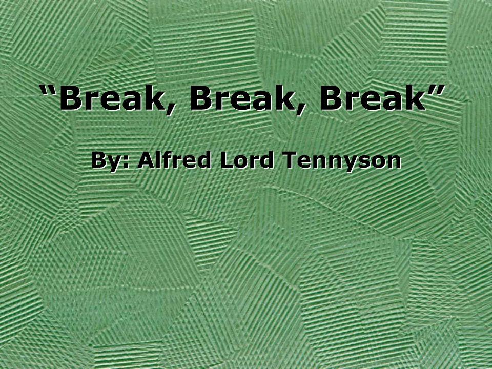 Break, Break, Break By: Alfred Lord Tennyson