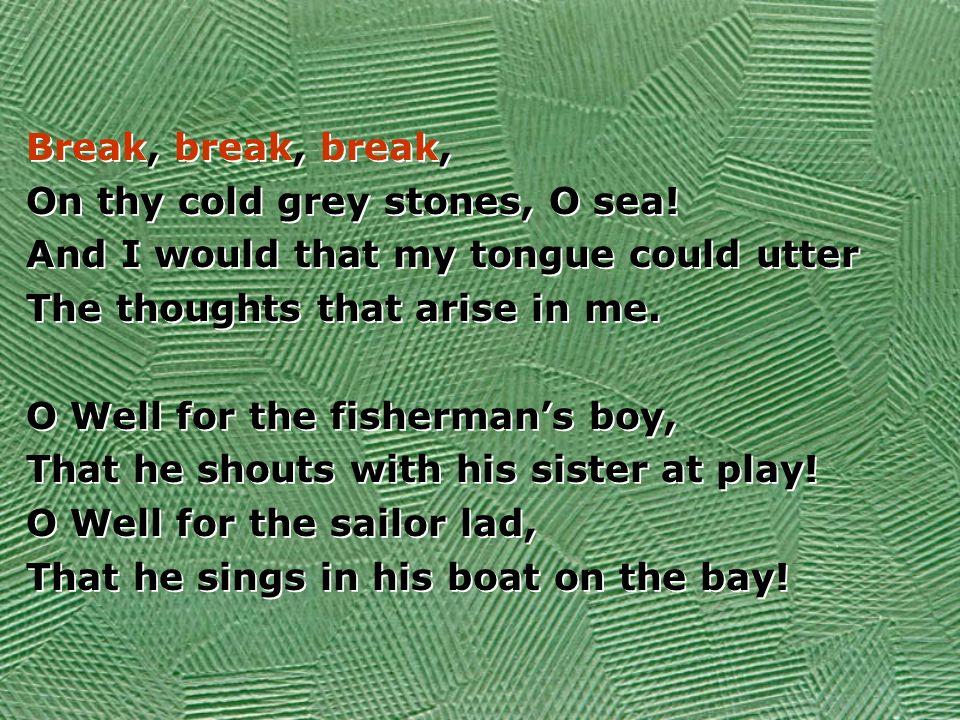 Break, break, break, On thy cold grey stones, O sea.