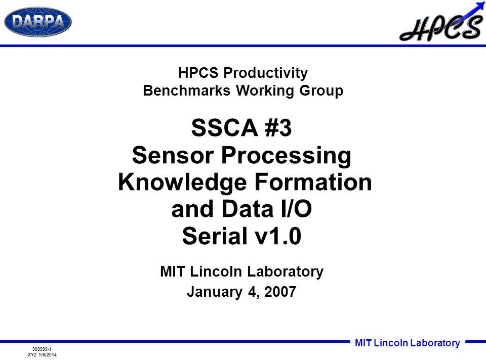 MIT Lincoln Laboratory 999999-1 XYZ 1/6/2014 SSCA #3 Sensor Processing Knowledge Formation and Data I/O Serial v1.0 HPCS Productivity Benchmarks Worki