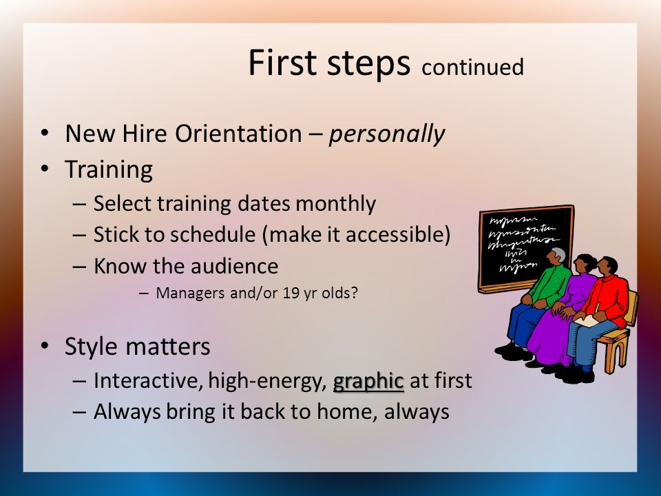 First steps continued New Hire Orientation – personally Training – Select training dates monthly – Stick to schedule (make it accessible) – Know the a