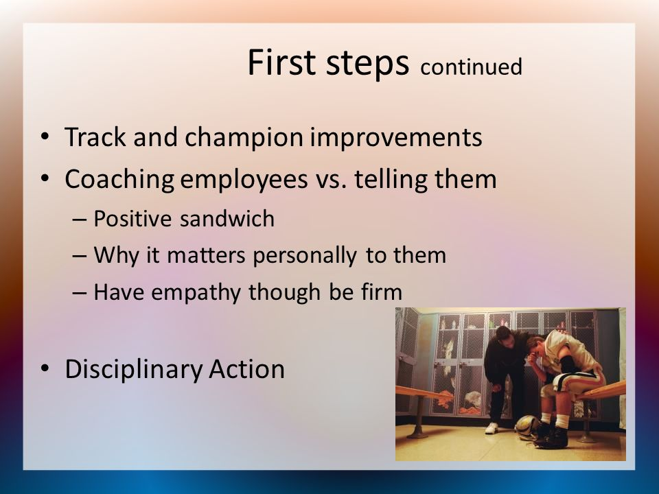 First steps continued Track and champion improvements Coaching employees vs. telling them – Positive sandwich – Why it matters personally to them – Ha