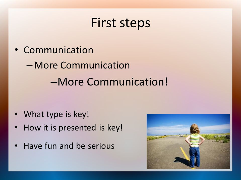 First steps Communication –M–More Communication –M–More Communication! What type is key! How it is presented is key! Have fun and be serious