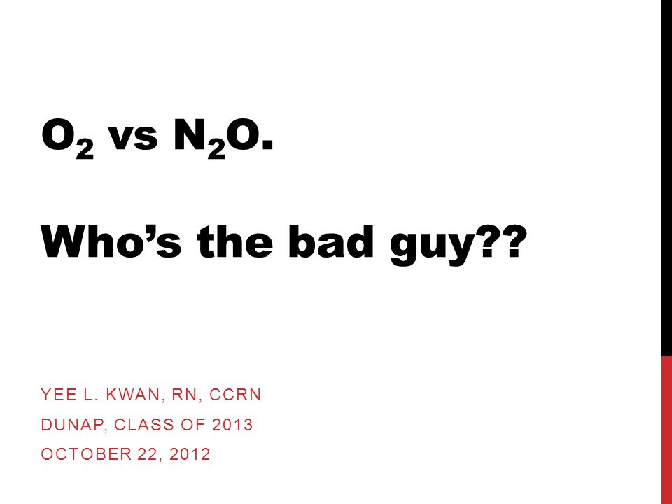 O 2 vs N 2 O. Whos the bad guy?? YEE L. KWAN, RN, CCRN DUNAP, CLASS OF 2013 OCTOBER 22, 2012