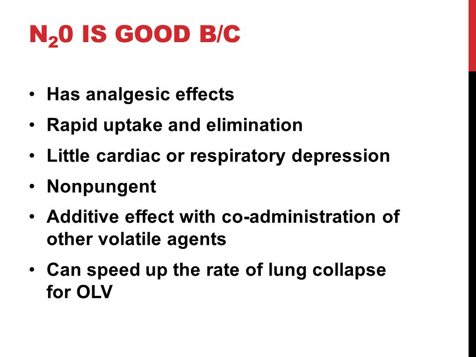 N 2 0 IS GOOD B/C Has analgesic effects Rapid uptake and elimination Little cardiac or respiratory depression Nonpungent Additive effect with co-admin