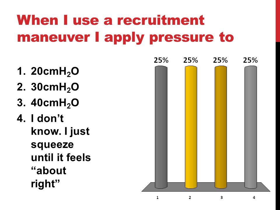 When I use a recruitment maneuver I apply pressure to 1.20cmH 2 O 2.30cmH 2 O 3.40cmH 2 O 4.I dont know. I just squeeze until it feelsabout right