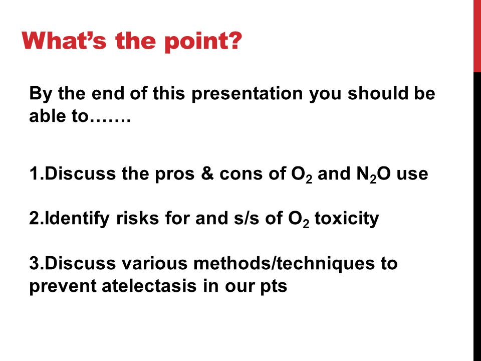 Whats the point? By the end of this presentation you should be able to……. 1.Discuss the pros & cons of O 2 and N 2 O use 2.Identify risks for and s/s