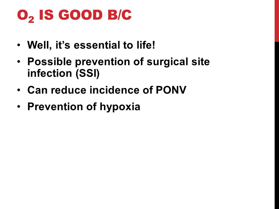 O 2 IS GOOD B/C Well, its essential to life! Possible prevention of surgical site infection (SSI) Can reduce incidence of PONV Prevention of hypoxia
