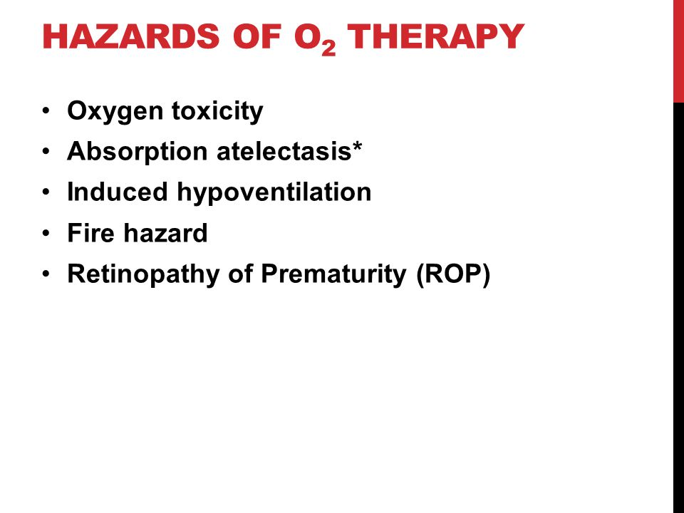 HAZARDS OF O 2 THERAPY Oxygen toxicity Absorption atelectasis* Induced hypoventilation Fire hazard Retinopathy of Prematurity (ROP)