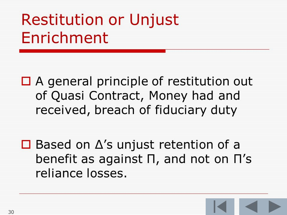 Restitution or Unjust Enrichment A general principle of restitution out of Quasi Contract, Money had and received, breach of fiduciary duty Based on Δs unjust retention of a benefit as against Π, and not on Πs reliance losses.