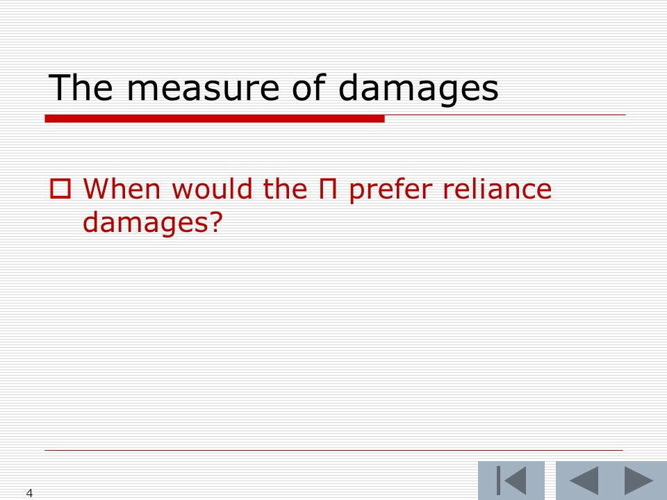The measure of damages When would the Π prefer reliance damages? 4