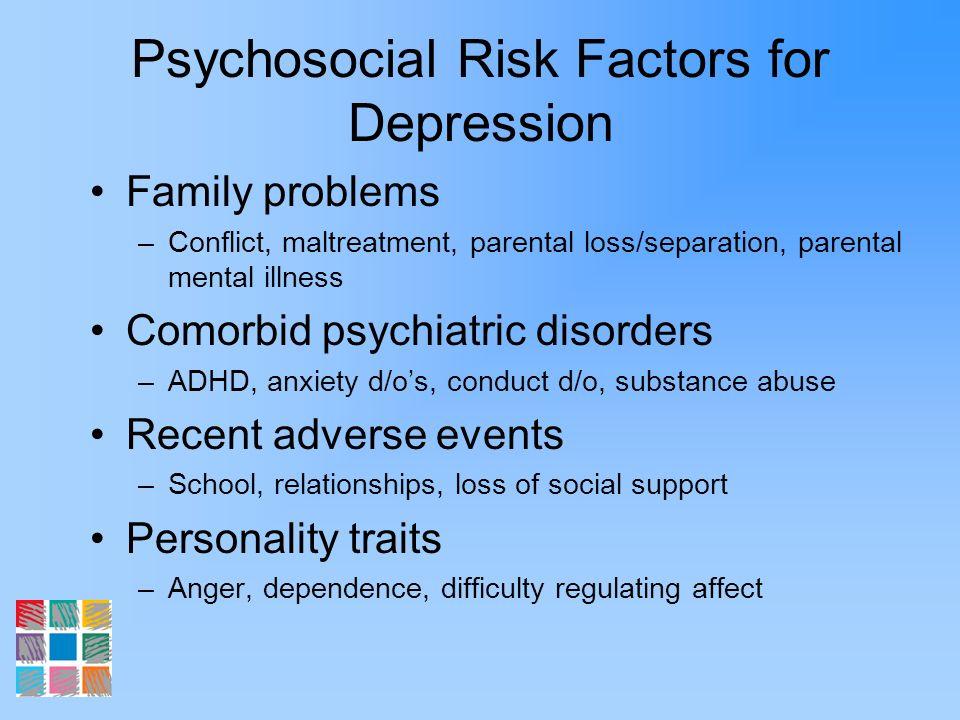Psychosocial Risk Factors for Depression Family problems –Conflict, maltreatment, parental loss/separation, parental mental illness Comorbid psychiatr