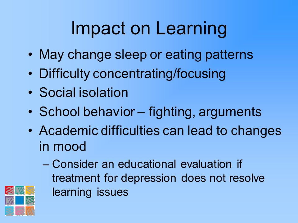 Impact on Learning May change sleep or eating patterns Difficulty concentrating/focusing Social isolation School behavior – fighting, arguments Academ