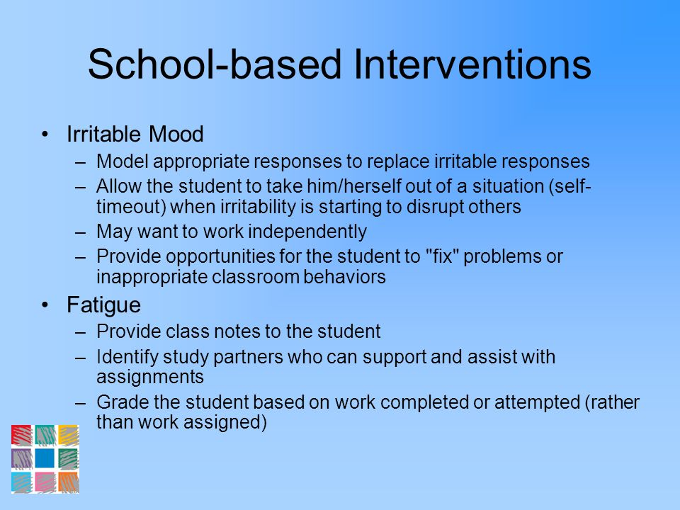 School-based Interventions Irritable Mood –Model appropriate responses to replace irritable responses –Allow the student to take him/herself out of a