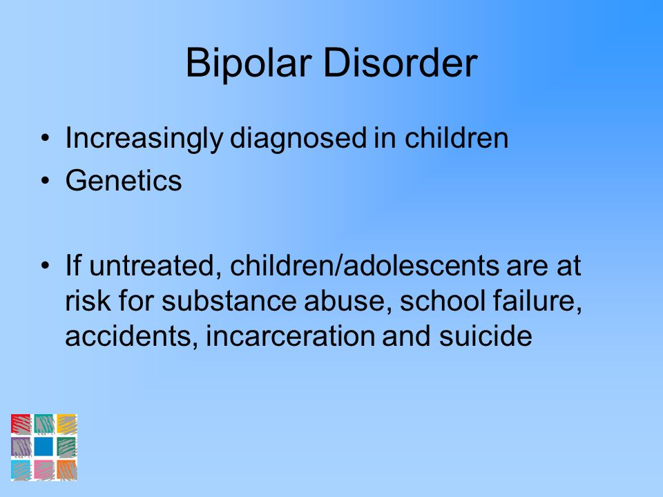 Bipolar Disorder Increasingly diagnosed in children Genetics If untreated, children/adolescents are at risk for substance abuse, school failure, accid