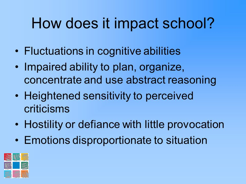 How does it impact school? Fluctuations in cognitive abilities Impaired ability to plan, organize, concentrate and use abstract reasoning Heightened s