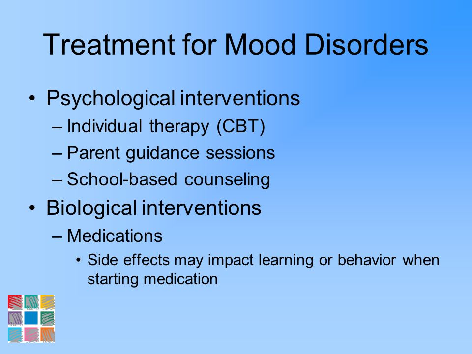 Treatment for Mood Disorders Psychological interventions –Individual therapy (CBT) –Parent guidance sessions –School-based counseling Biological inter