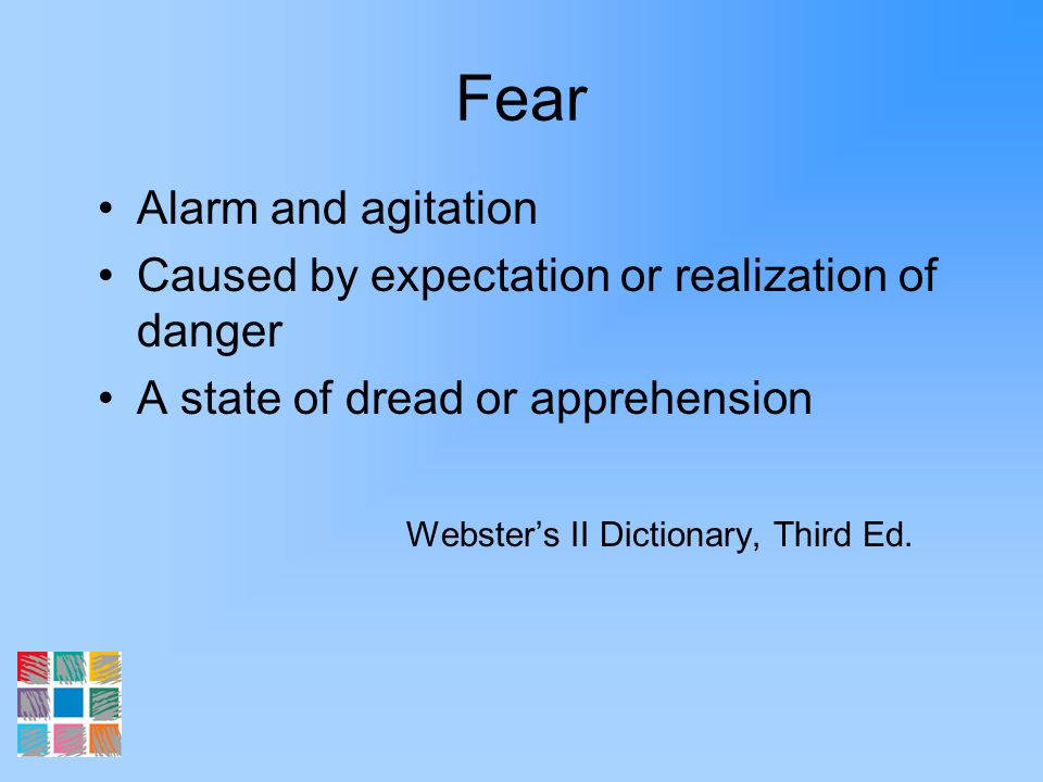 Fear Alarm and agitation Caused by expectation or realization of danger A state of dread or apprehension Websters II Dictionary, Third Ed.