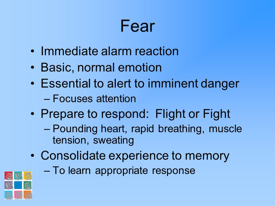 Fear Immediate alarm reaction Basic, normal emotion Essential to alert to imminent danger –Focuses attention Prepare to respond: Flight or Fight –Poun