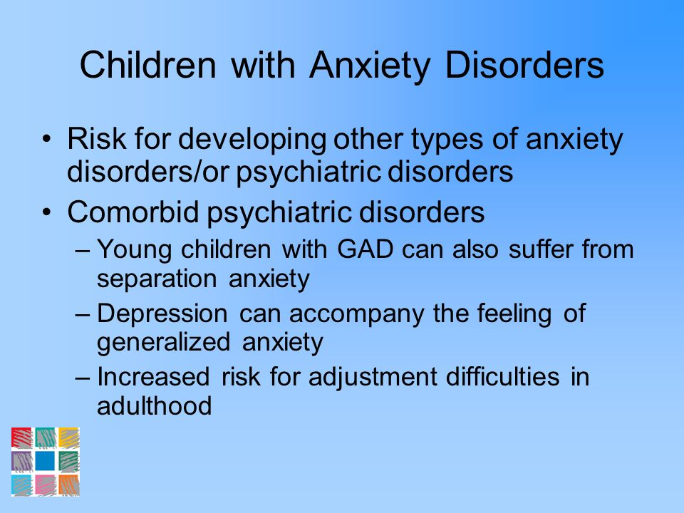 Children with Anxiety Disorders Risk for developing other types of anxiety disorders/or psychiatric disorders Comorbid psychiatric disorders –Young ch