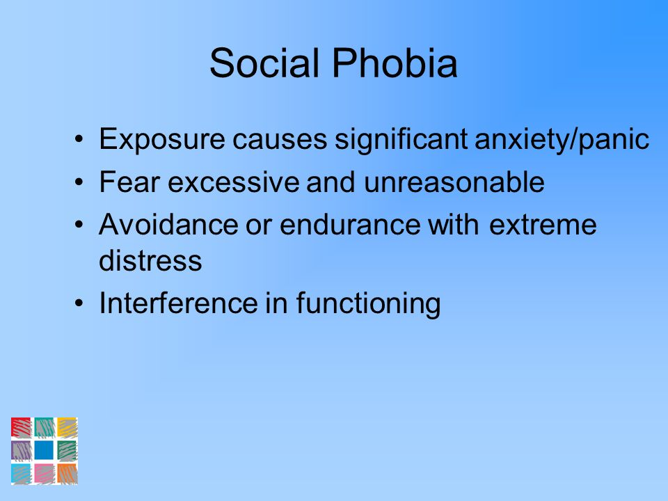 Social Phobia Exposure causes significant anxiety/panic Fear excessive and unreasonable Avoidance or endurance with extreme distress Interference in f