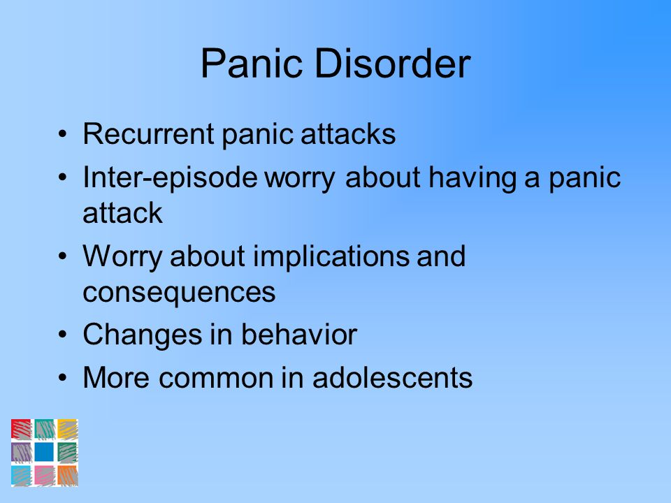 Panic Disorder Recurrent panic attacks Inter-episode worry about having a panic attack Worry about implications and consequences Changes in behavior M