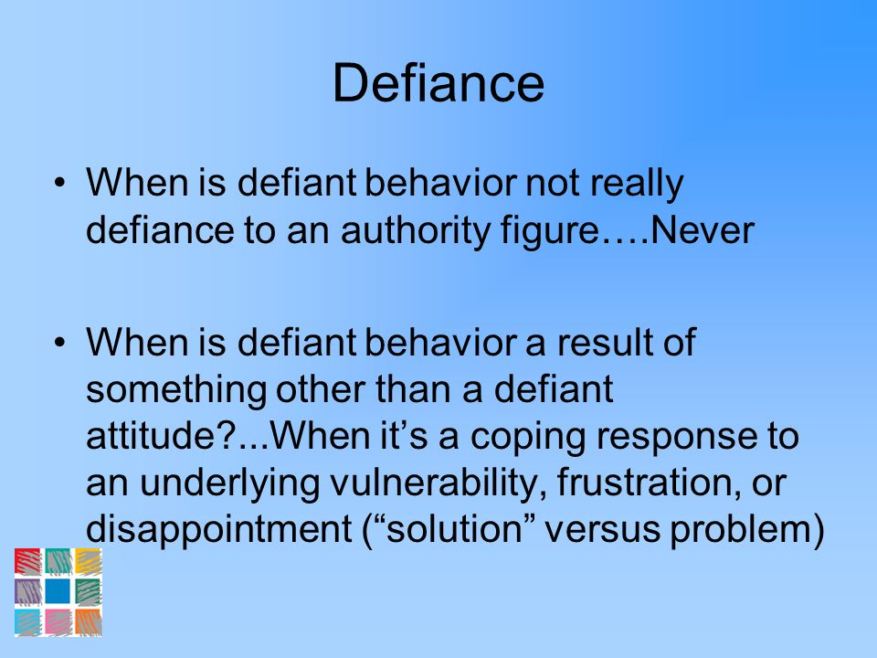 Defiance When is defiant behavior not really defiance to an authority figure….Never When is defiant behavior a result of something other than a defian