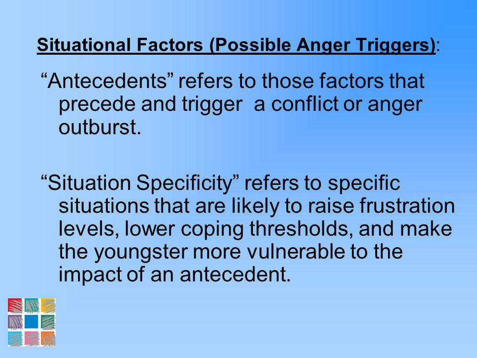 Situational Factors (Possible Anger Triggers): Antecedents refers to those factors that precede and trigger a conflict or anger outburst. Situation Sp