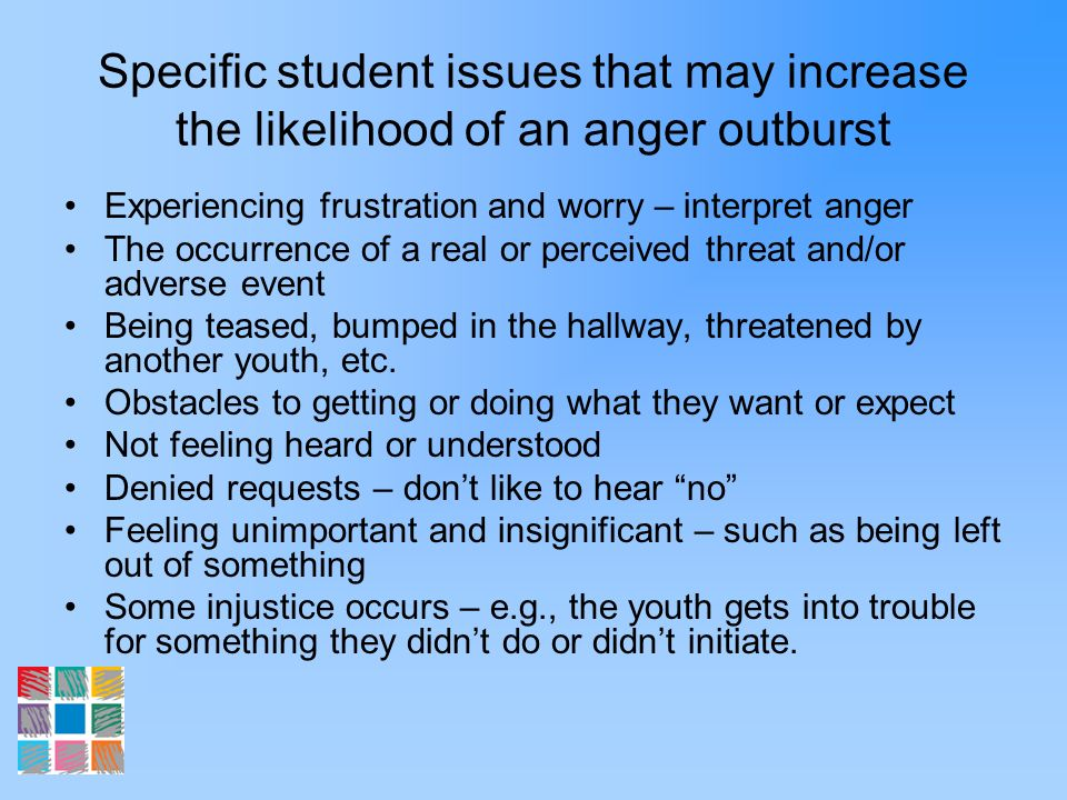 Specific student issues that may increase the likelihood of an anger outburst Experiencing frustration and worry – interpret anger The occurrence of a