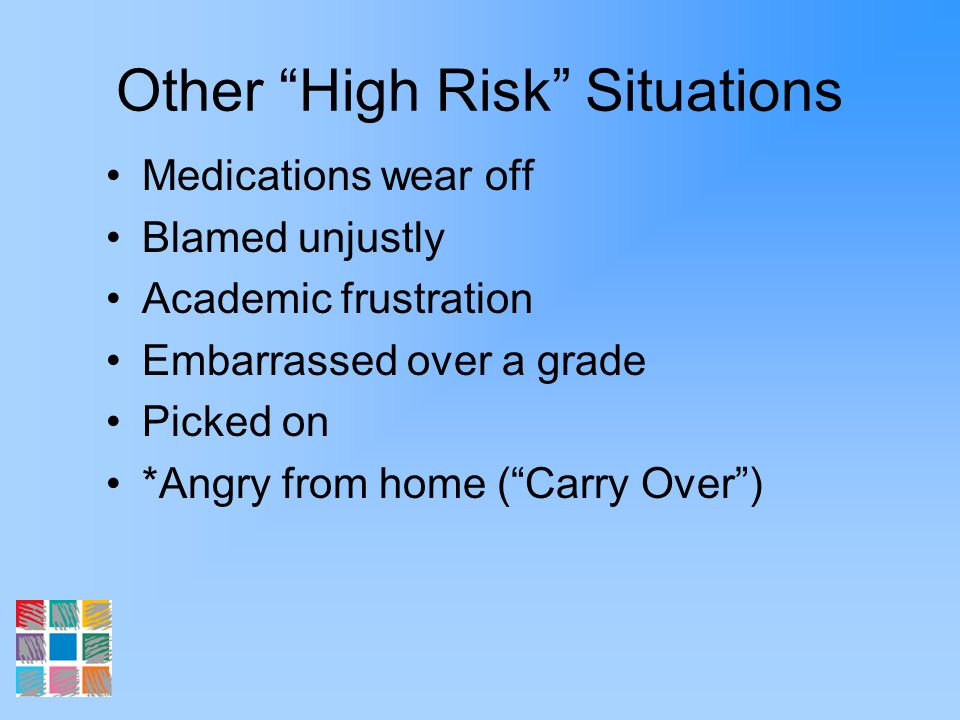 Other High Risk Situations Medications wear off Blamed unjustly Academic frustration Embarrassed over a grade Picked on *Angry from home (Carry Over)