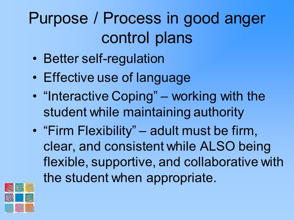 Purpose / Process in good anger control plans Better self-regulation Effective use of language Interactive Coping – working with the student while mai