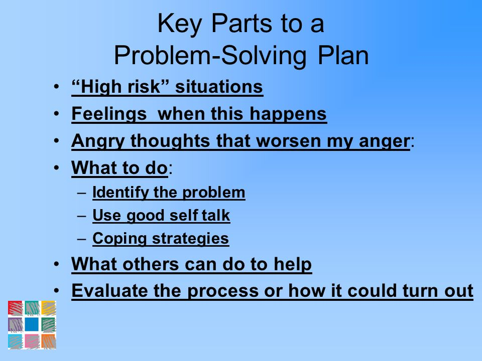 Key Parts to a Problem-Solving Plan High risk situations Feelings when this happens Angry thoughts that worsen my anger: What to do: –Identify the pro