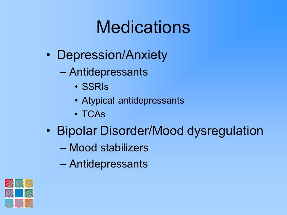 Medications Depression/Anxiety –Antidepressants SSRIs Atypical antidepressants TCAs Bipolar Disorder/Mood dysregulation –Mood stabilizers –Antidepress