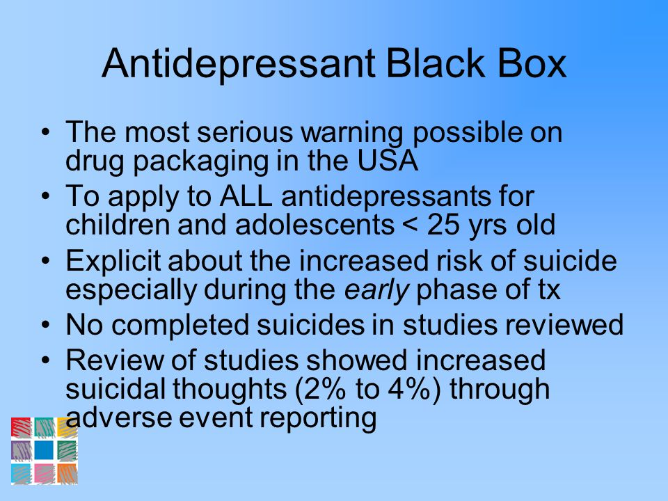 Antidepressant Black Box The most serious warning possible on drug packaging in the USA To apply to ALL antidepressants for children and adolescents <