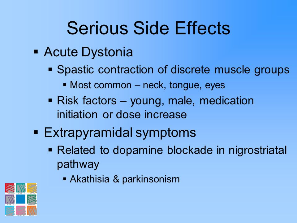 Serious Side Effects Acute Dystonia Spastic contraction of discrete muscle groups Most common – neck, tongue, eyes Risk factors – young, male, medicat