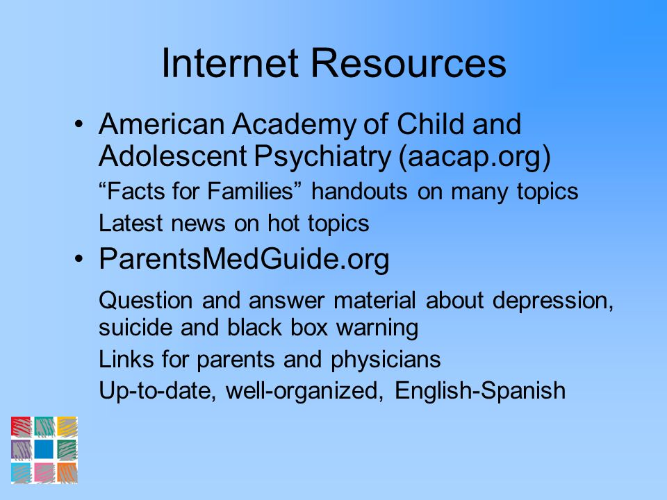 Internet Resources American Academy of Child and Adolescent Psychiatry (aacap.org) Facts for Families handouts on many topics Latest news on hot topic