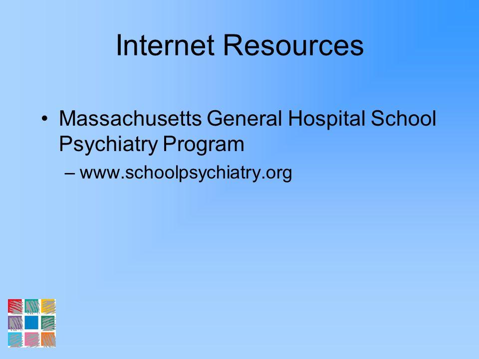 Internet Resources Massachusetts General Hospital School Psychiatry Program –www.schoolpsychiatry.org