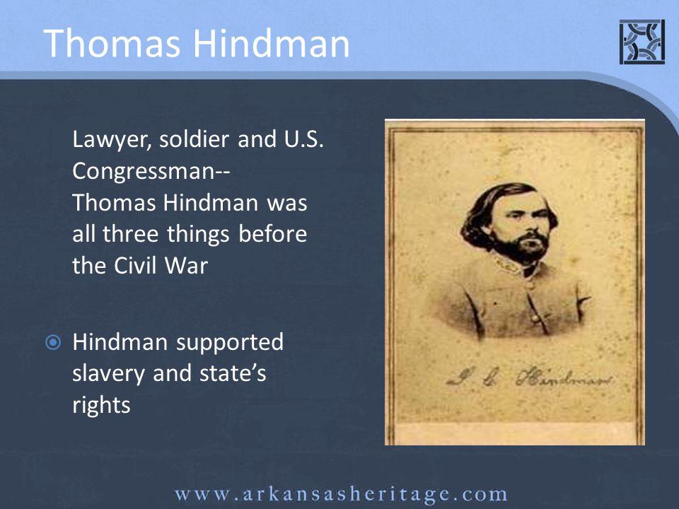 Thomas Hindman Lawyer, soldier and U.S. Congressman-- Thomas Hindman was all three things before the Civil War Hindman supported slavery and states ri