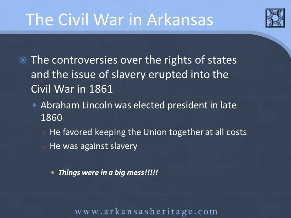 The Civil War in Arkansas The controversies over the rights of states and the issue of slavery erupted into the Civil War in 1861 Abraham Lincoln was