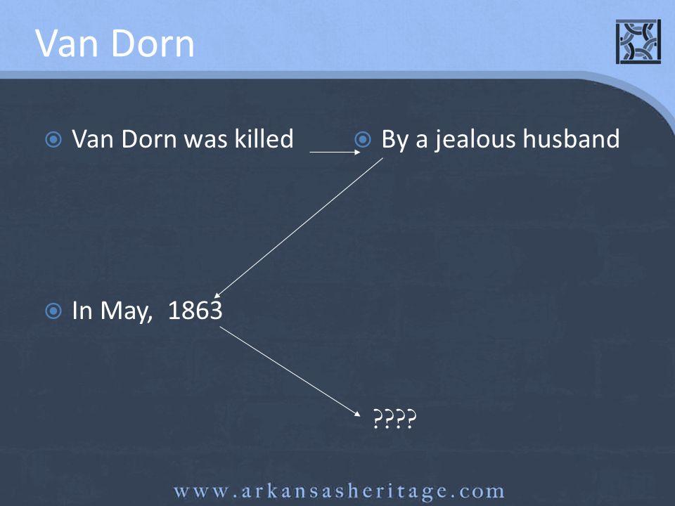 Van Dorn Van Dorn was killed By a jealous husband In May, 1863 ????