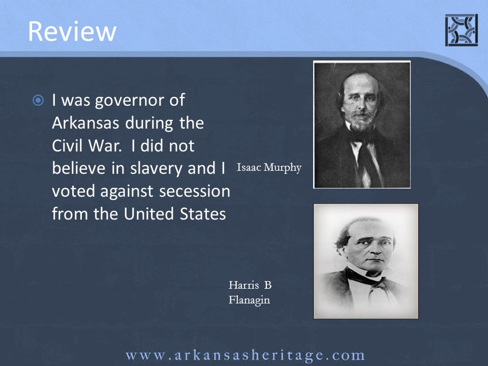 Review I was governor of Arkansas during the Civil War. I did not believe in slavery and I voted against secession from the United States Isaac Murphy