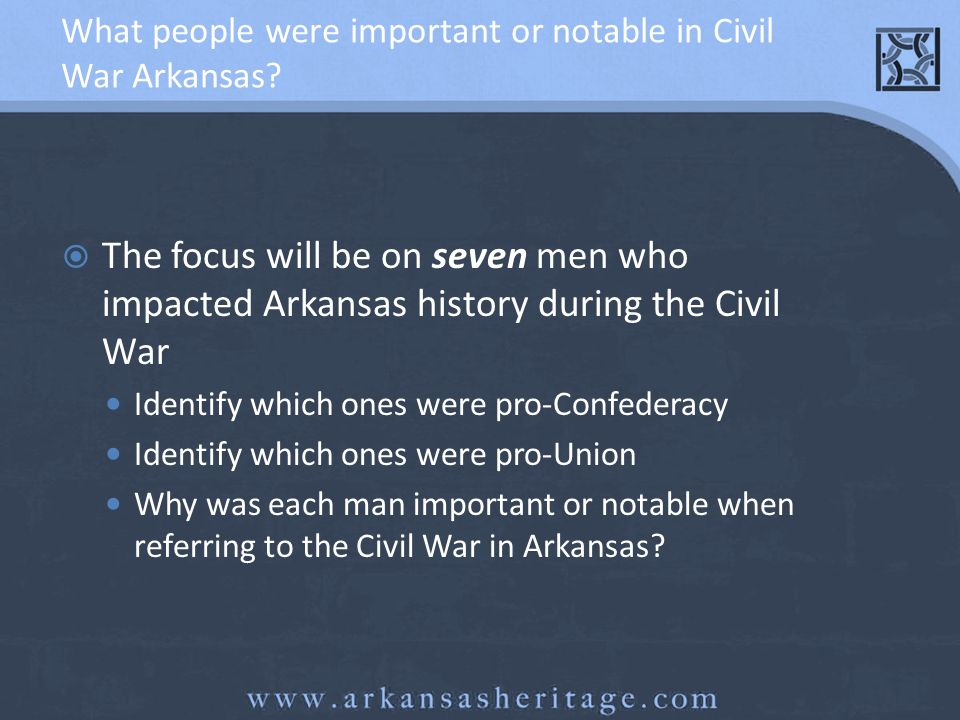 What people were important or notable in Civil War Arkansas? The focus will be on seven men who impacted Arkansas history during the Civil War Identif