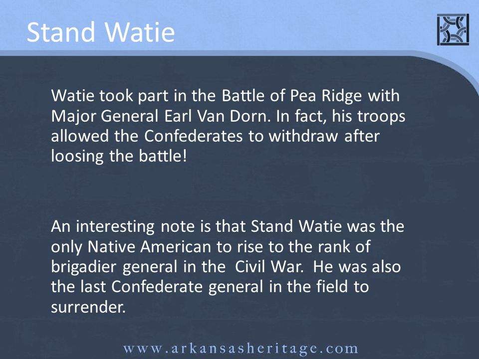 Stand Watie Watie took part in the Battle of Pea Ridge with Major General Earl Van Dorn. In fact, his troops allowed the Confederates to withdraw afte