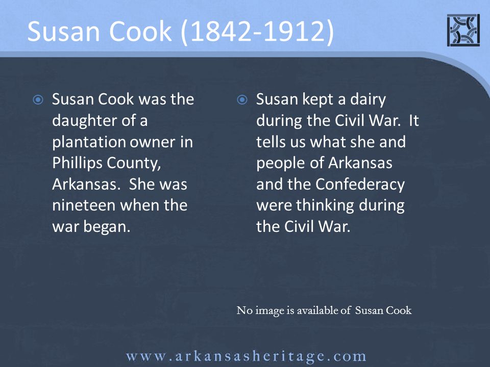 Susan Cook (1842-1912) Susan Cook was the daughter of a plantation owner in Phillips County, Arkansas. She was nineteen when the war began. Susan kept